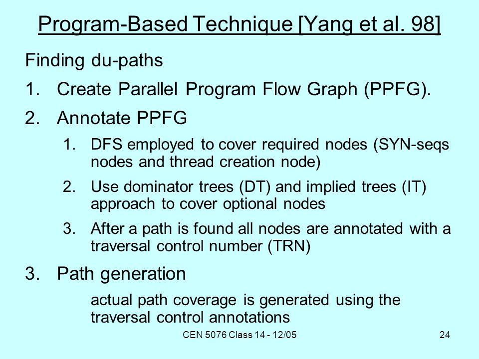 CEN 5076 Class 14 - 12/0524 Program-Based Technique [Yang et al. 98] Finding du-paths 1.Create Parallel Program Flow Graph (PPFG). 2.Annotate PPFG 1.D