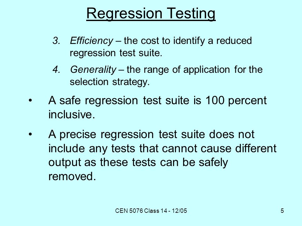 CEN 5076 Class 14 - 12/055 Regression Testing 3.Efficiency – the cost to identify a reduced regression test suite.