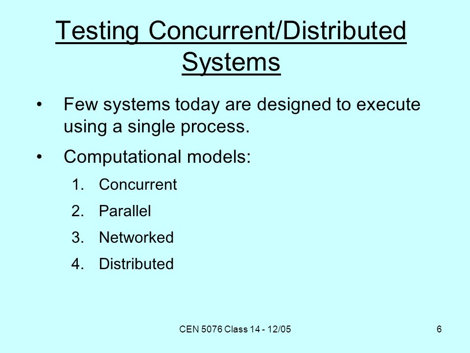CEN 5076 Class 14 - 12/056 Testing Concurrent/Distributed Systems Few systems today are designed to execute using a single process.