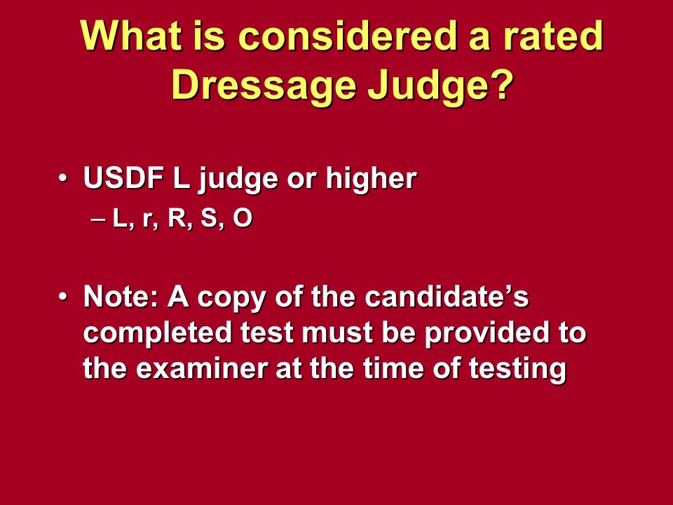 What is considered a rated Dressage Judge? USDF L judge or higherUSDF L judge or higher –L, r, R, S, O Note: A copy of the candidate's completed test