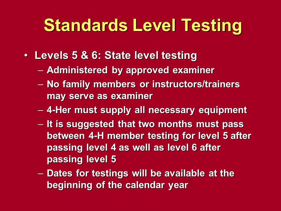 Standards Level Testing Levels 5 & 6: State level testingLevels 5 & 6: State level testing –Administered by approved examiner –No family members or in