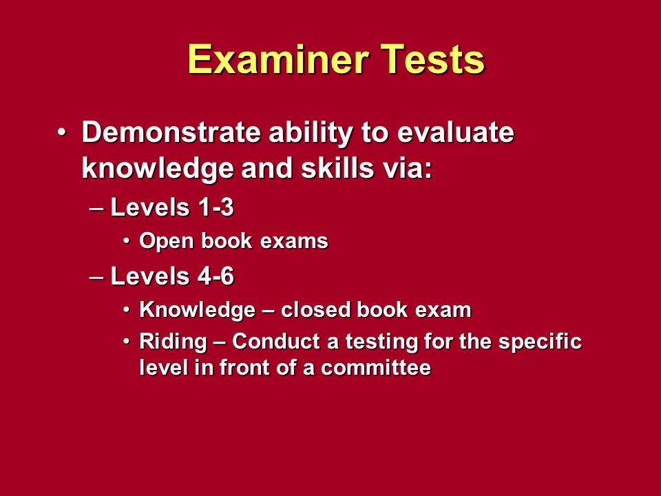 Examiner Tests Demonstrate ability to evaluate knowledge and skills via:Demonstrate ability to evaluate knowledge and skills via: –Levels 1-3 Open boo