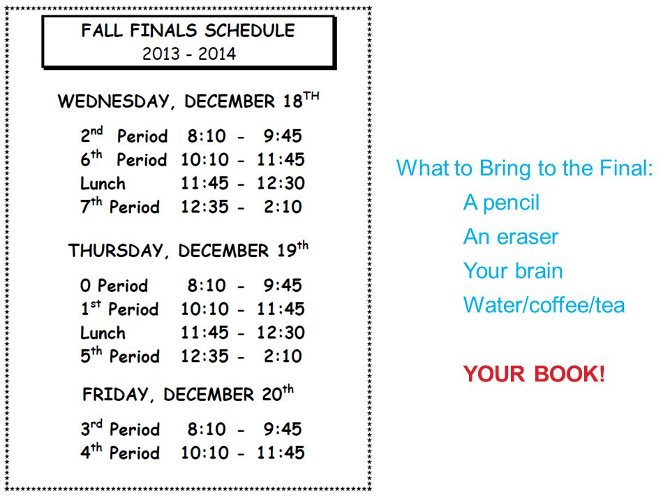 What to Bring to the Final: A pencil An eraser Your brain Water/coffee/tea YOUR BOOK!