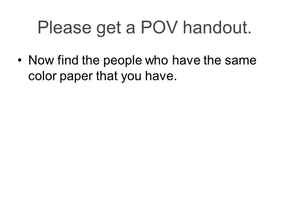 Please get a POV handout. Now find the people who have the same color paper that you have.