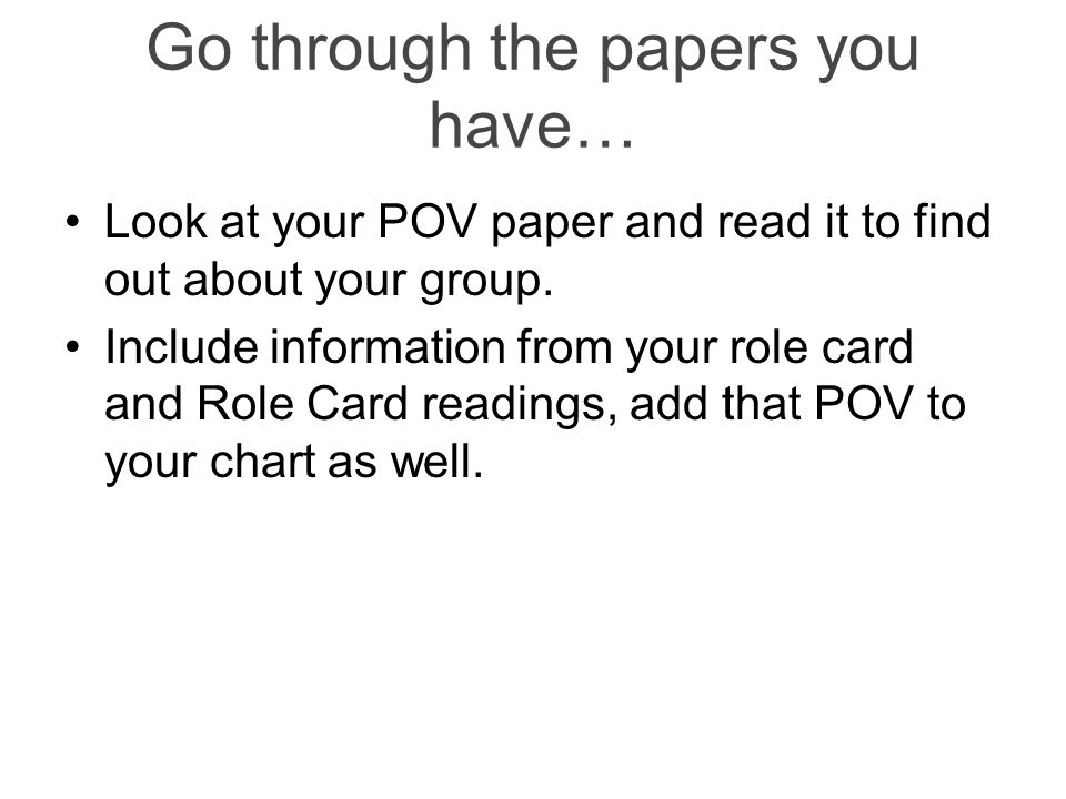 Go through the papers you have… Look at your POV paper and read it to find out about your group.