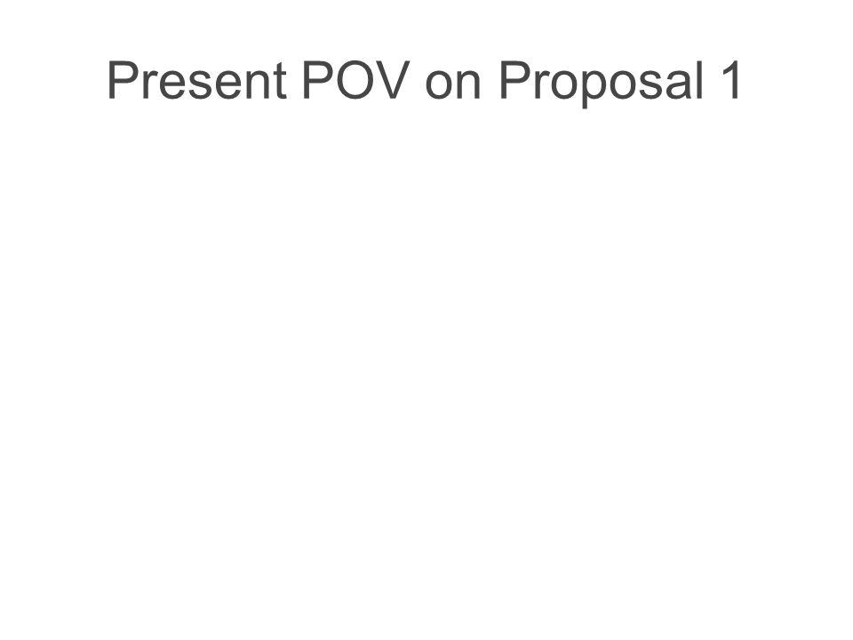 Present POV on Proposal 1