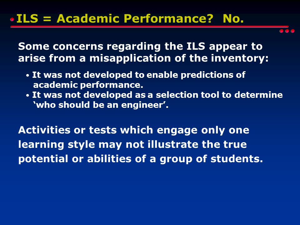 ILS = Academic Performance? No. Some concerns regarding the ILS appear to arise from a misapplication of the inventory: It was not developed to enable