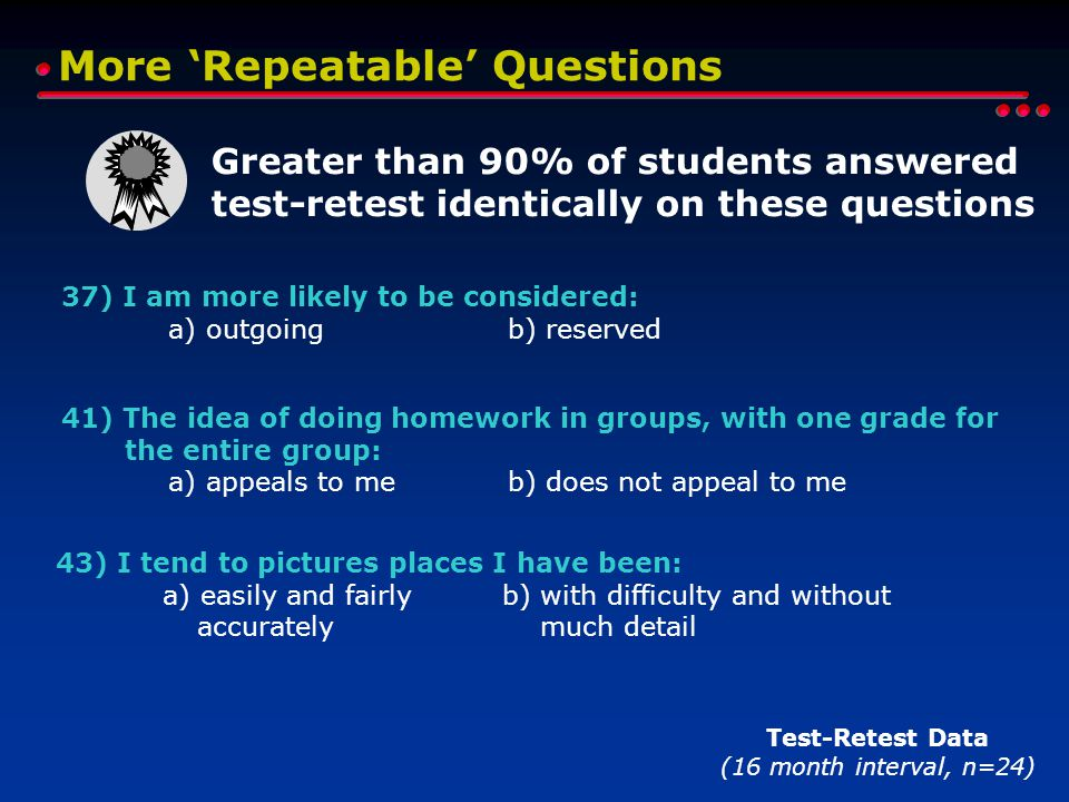 More 'Repeatable' Questions Test-Retest Data (16 month interval, n=24) 37) I am more likely to be considered: a) outgoing b) reserved 41) The idea of doing homework in groups, with one grade for the entire group: a) appeals to me b) does not appeal to me 43) I tend to pictures places I have been: a) easily and fairly b) with difficulty and without accurately much detail Greater than 90% of students answered test-retest identically on these questions