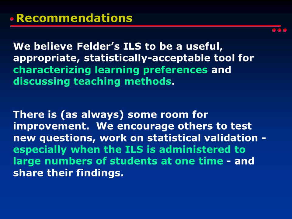 Recommendations We believe Felder's ILS to be a useful, appropriate, statistically-acceptable tool for characterizing learning preferences and discussing teaching methods.