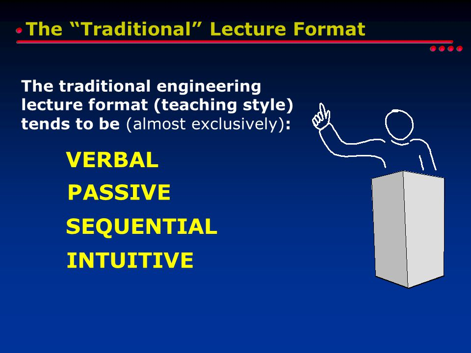 The Traditional Lecture Format The traditional engineering lecture format (teaching style) tends to be (almost exclusively): INTUITIVE SEQUENTIAL PASSIVE VERBAL