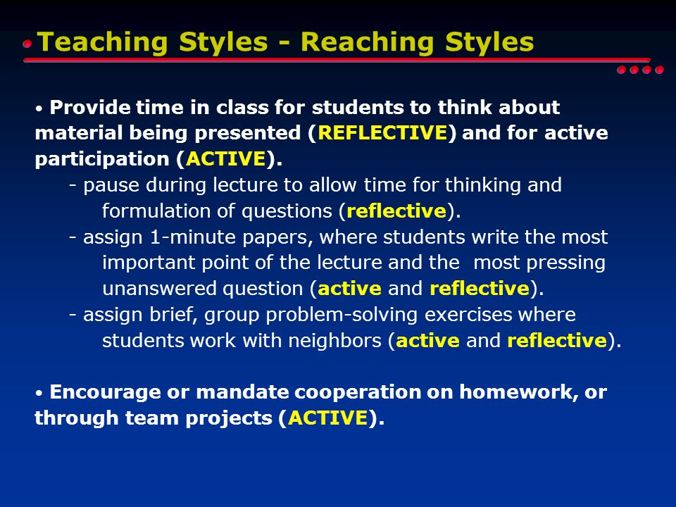 Teaching Styles - Reaching Styles Provide time in class for students to think about material being presented (REFLECTIVE) and for active participation (ACTIVE).