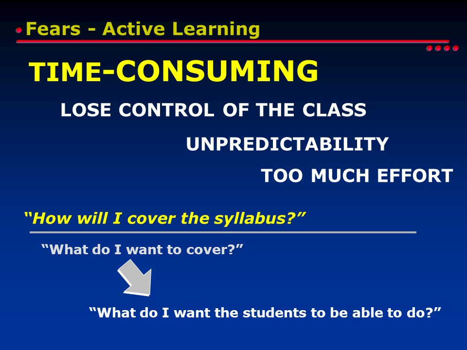 Fears - Active Learning TIME -CONSUMING LOSE CONTROL OF THE CLASS UNPREDICTABILITY How will I cover the syllabus What do I want to cover What do I want the students to be able to do TOO MUCH EFFORT