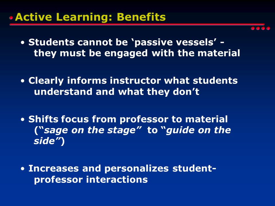 Active Learning: Benefits Students cannot be 'passive vessels' - they must be engaged with the material Clearly informs instructor what students understand and what they don't Shifts focus from professor to material ( sage on the stage to guide on the side ) Increases and personalizes student- professor interactions