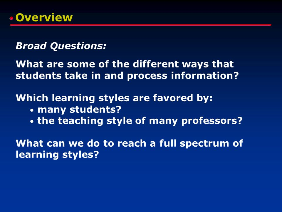 Overview Broad Questions: What are some of the different ways that students take in and process information? Which learning styles are favored by: man
