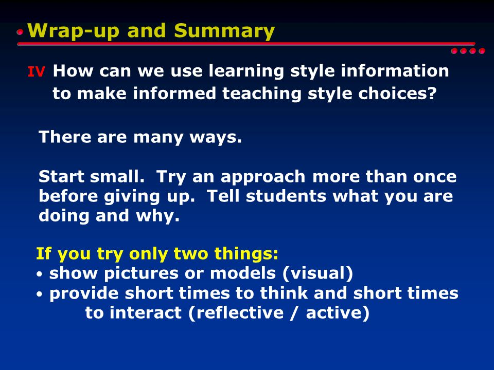 Wrap-up and Summary IV How can we use learning style information to make informed teaching style choices? There are many ways. Start small. Try an app