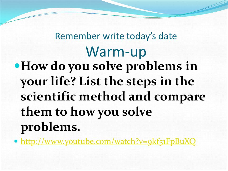 Remember write today's date Warm-up How do you solve problems in your life? List the steps in the scientific method and compare them to how you solve