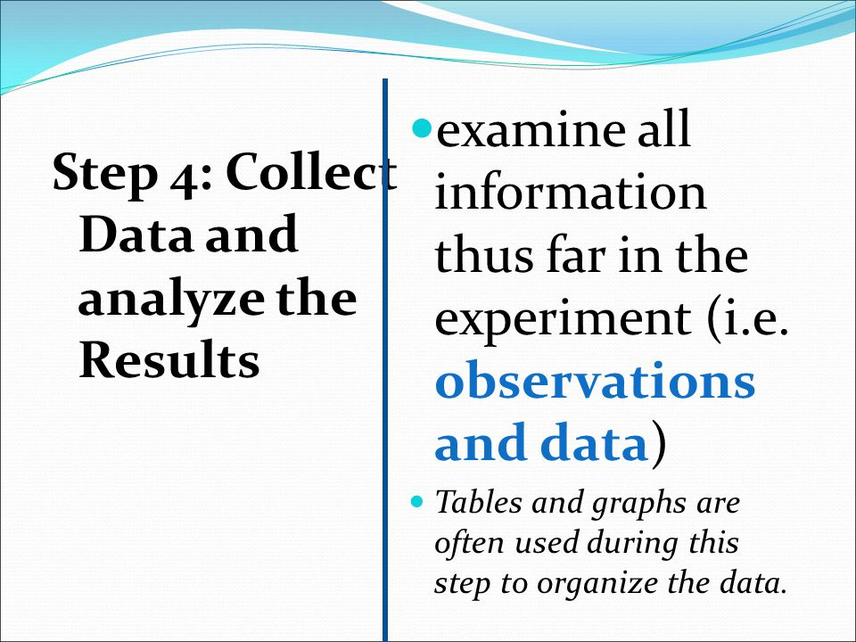 Step 4: Collect Data and analyze the Results examine all information thus far in the experiment (i.e. observations and data) Tables and graphs are oft