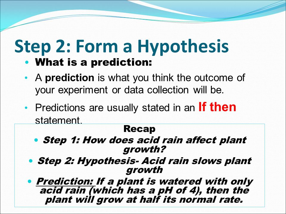 Step 2: Form a Hypothesis What is a prediction: A prediction is what you think the outcome of your experiment or data collection will be. Predictions