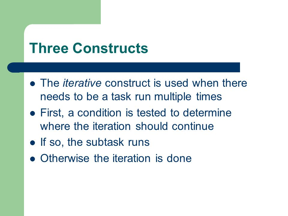 The iterative construct is used when there needs to be a task run multiple times First, a condition is tested to determine where the iteration should