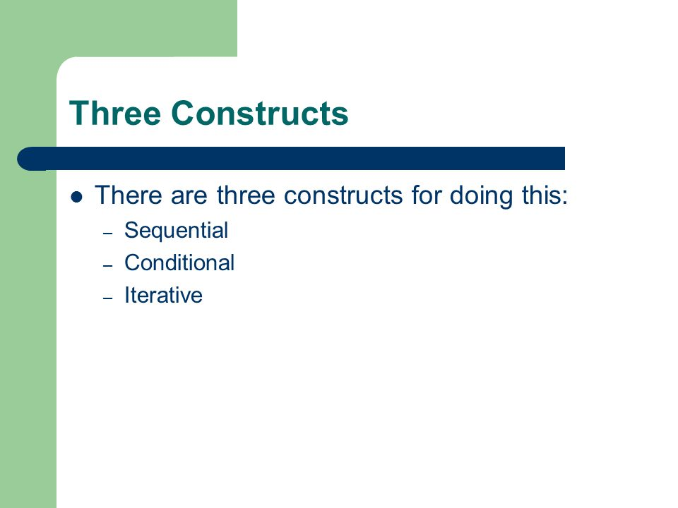 Three Constructs There are three constructs for doing this: – Sequential – Conditional – Iterative