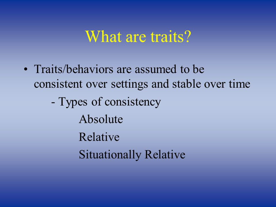 What are traits? Traits/behaviors are assumed to be consistent over settings and stable over time - Types of consistency Absolute Relative Situational