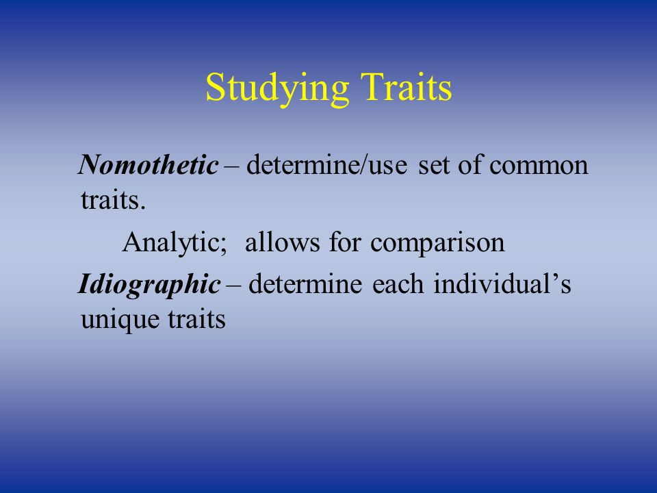 Studying Traits Nomothetic – determine/use set of common traits. Analytic; allows for comparison Idiographic – determine each individual's unique trai
