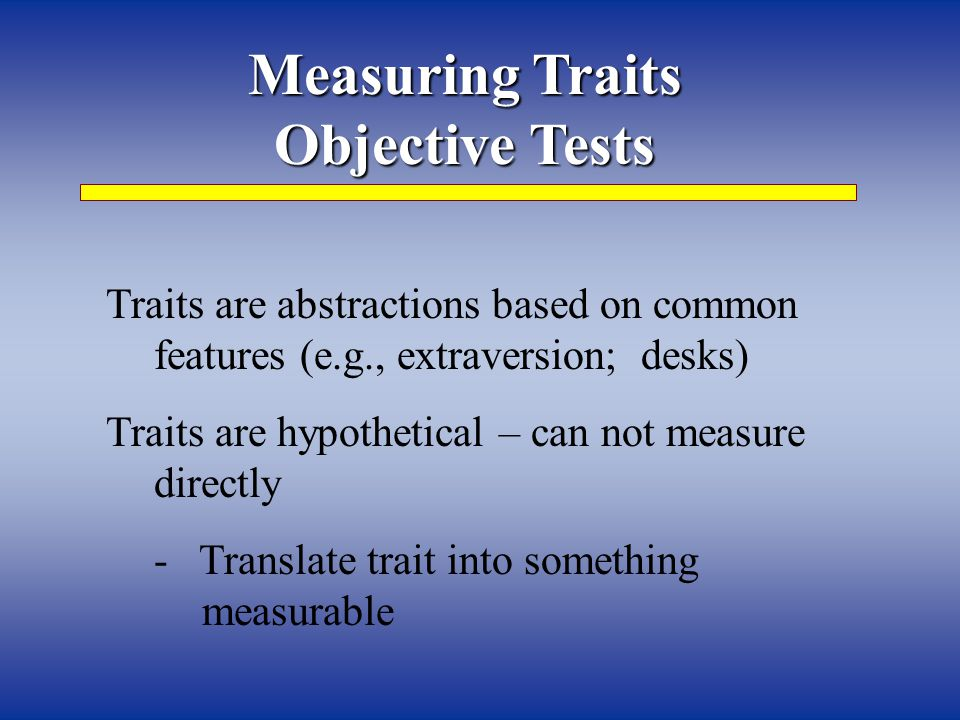 Measuring Traits Objective Tests Traits are abstractions based on common features (e.g., extraversion; desks) Traits are hypothetical – can not measure directly - Translate trait into something measurable