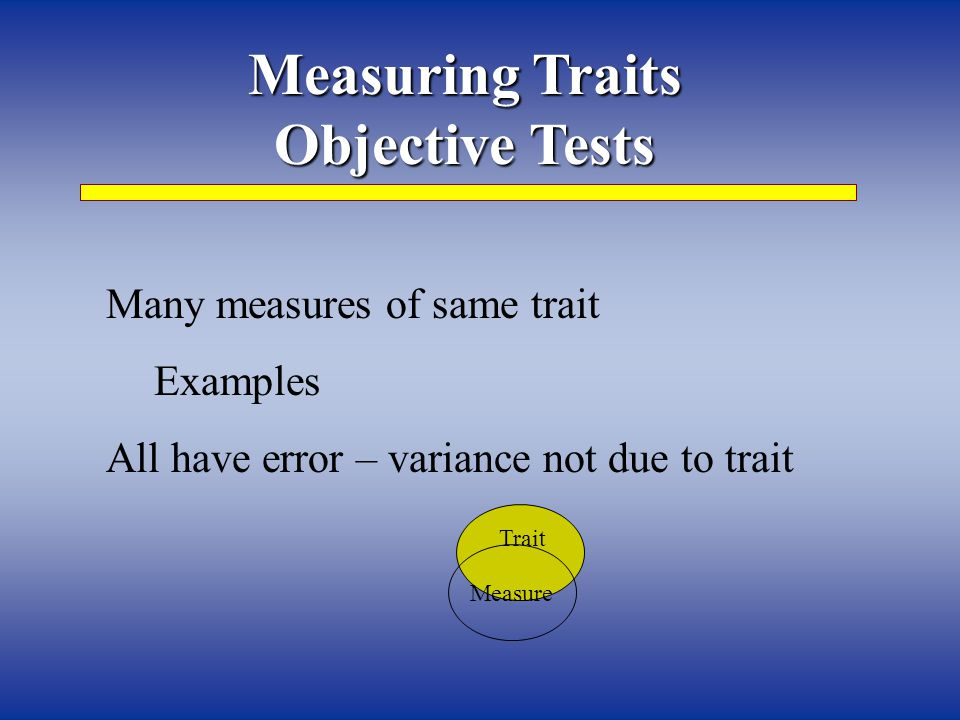 Measuring Traits Objective Tests Many measures of same trait Examples All have error – variance not due to trait Trait Measure