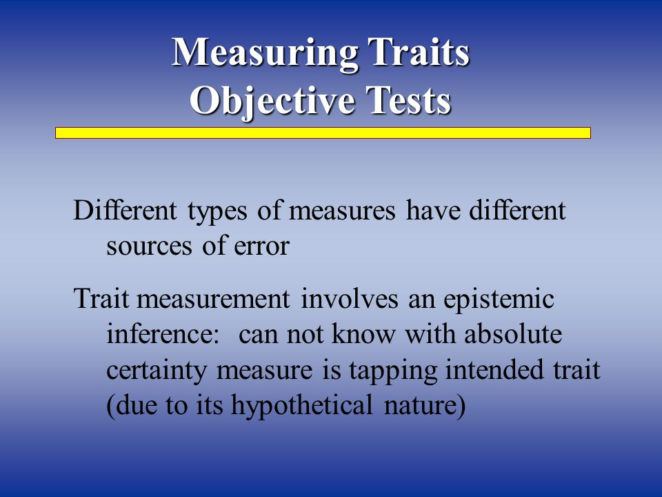 Measuring Traits Objective Tests Different types of measures have different sources of error Trait measurement involves an epistemic inference: can not know with absolute certainty measure is tapping intended trait (due to its hypothetical nature)
