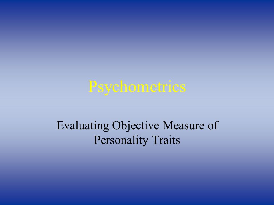 Psychometrics Evaluating Objective Measure of Personality Traits