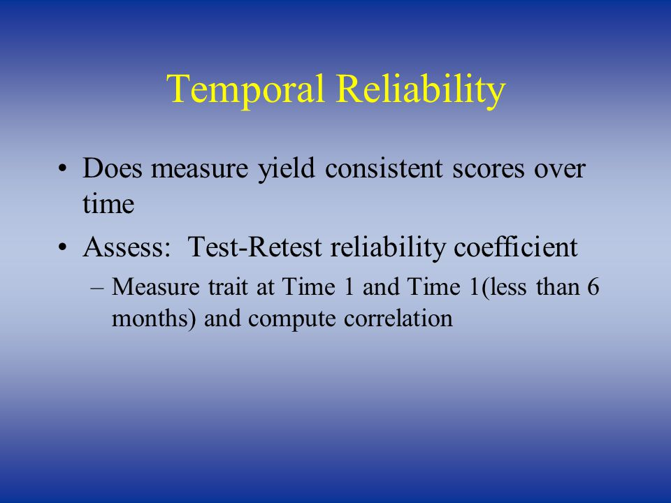 Temporal Reliability Does measure yield consistent scores over time Assess: Test-Retest reliability coefficient –Measure trait at Time 1 and Time 1(less than 6 months) and compute correlation