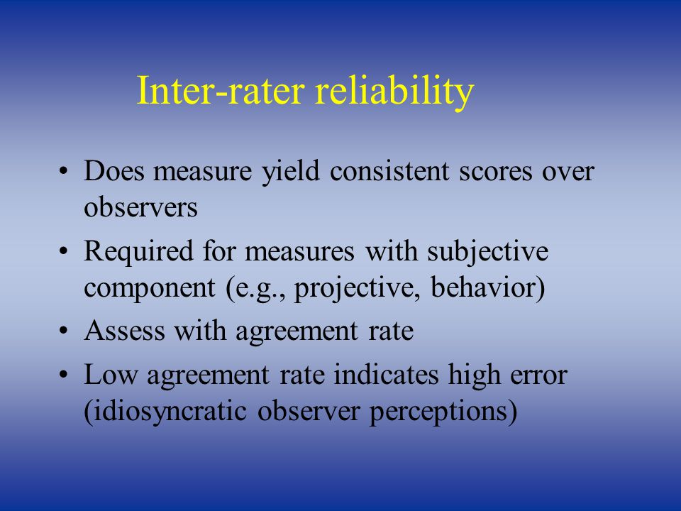 Inter-rater reliability Does measure yield consistent scores over observers Required for measures with subjective component (e.g., projective, behavior) Assess with agreement rate Low agreement rate indicates high error (idiosyncratic observer perceptions)
