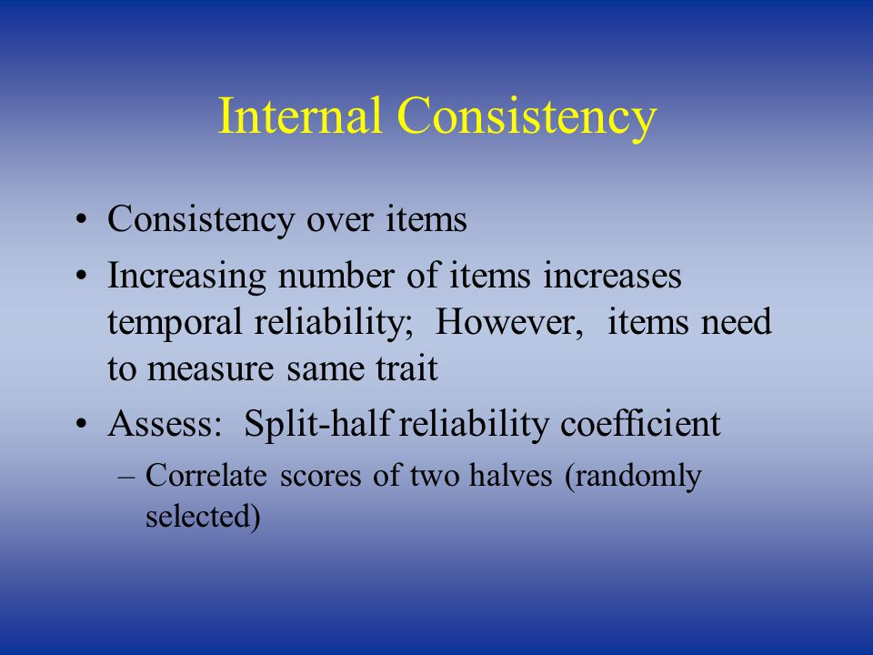 Internal Consistency Consistency over items Increasing number of items increases temporal reliability; However, items need to measure same trait Asses