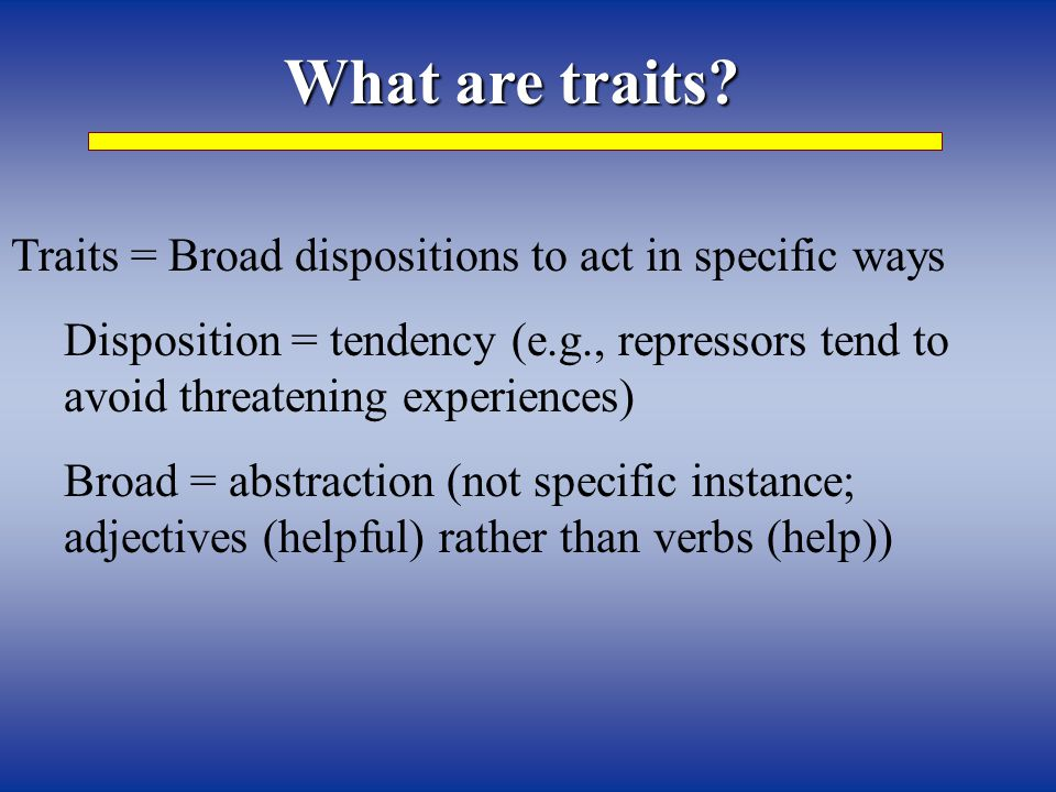 What are traits? Traits = Broad dispositions to act in specific ways Disposition = tendency (e.g., repressors tend to avoid threatening experiences) B