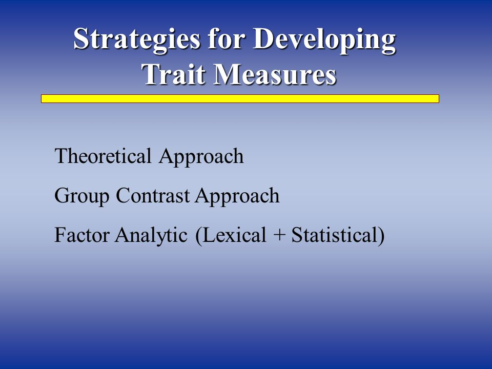 Strategies for Developing Trait Measures Theoretical Approach Group Contrast Approach Factor Analytic (Lexical + Statistical)