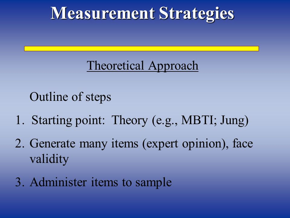 Measurement Strategies Theoretical Approach Outline of steps 1. Starting point: Theory (e.g., MBTI; Jung) 2.Generate many items (expert opinion), face