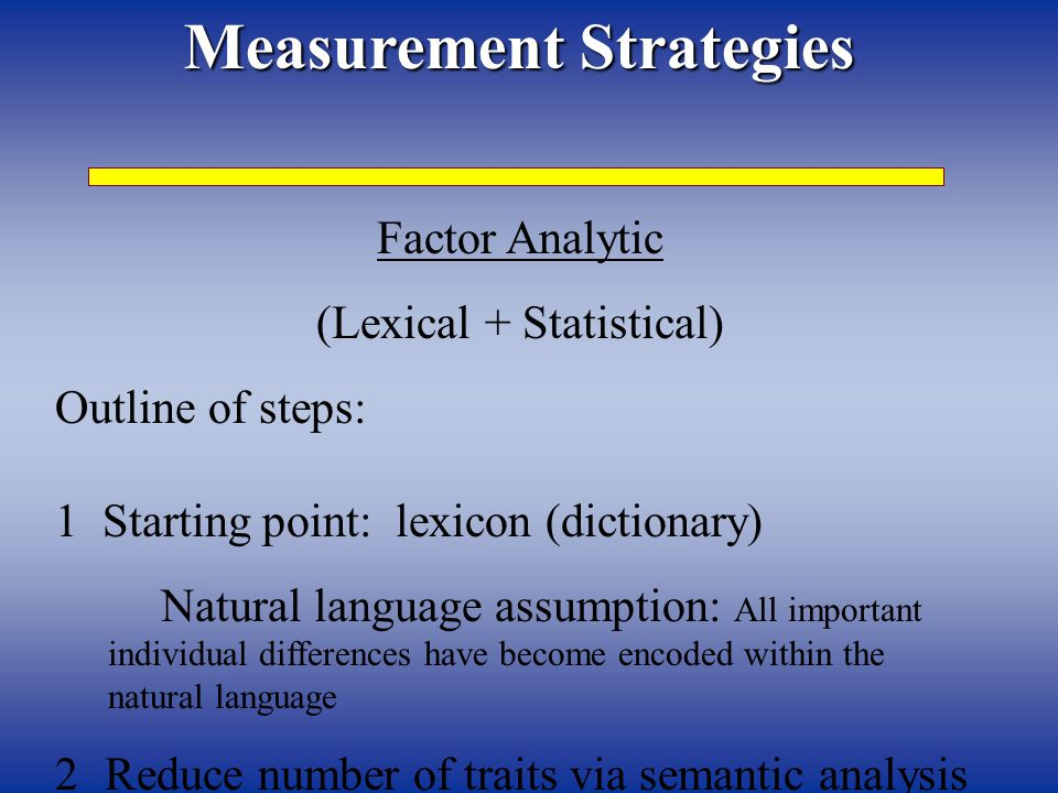 Measurement Strategies Factor Analytic (Lexical + Statistical) Outline of steps: 1 Starting point: lexicon (dictionary) Natural language assumption: All important individual differences have become encoded within the natural language 2 Reduce number of traits via semantic analysis