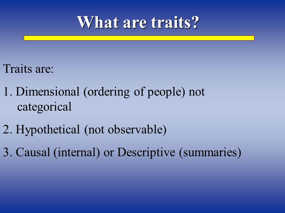 What are traits. Traits are: 1. Dimensional (ordering of people) not categorical 2.