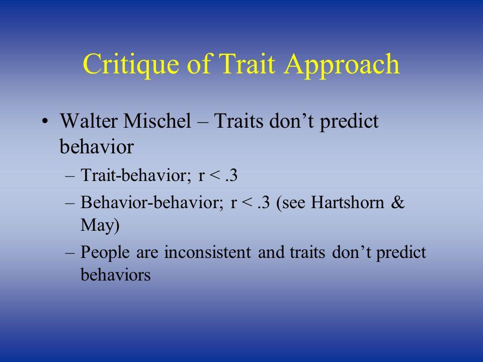Critique of Trait Approach Walter Mischel – Traits don't predict behavior –Trait-behavior; r <.3 –Behavior-behavior; r <.3 (see Hartshorn & May) –Peop