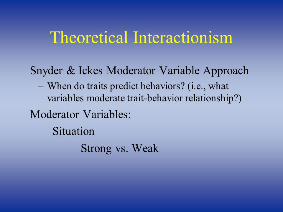 Theoretical Interactionism Snyder & Ickes Moderator Variable Approach –When do traits predict behaviors.