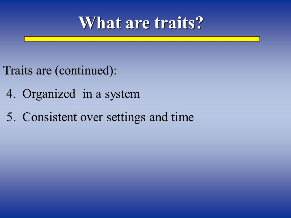 What are traits. Traits are (continued): 4. Organized in a system 5.