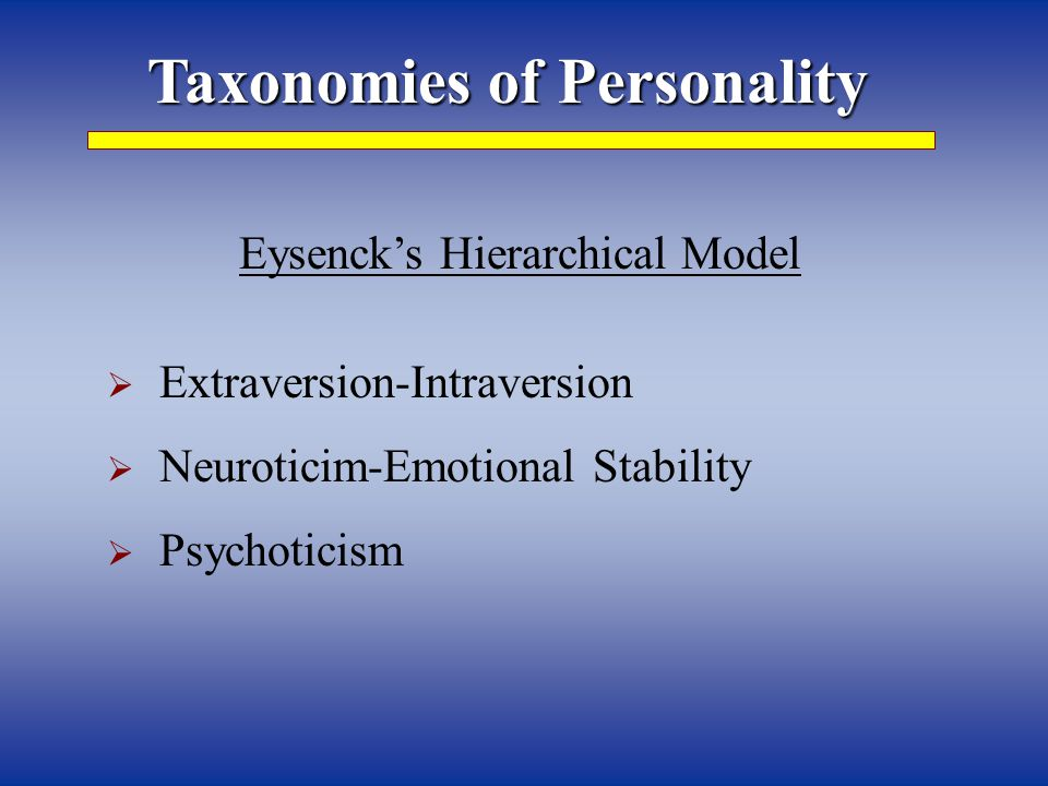 Taxonomies of Personality Eysenck's Hierarchical Model  Extraversion-Intraversion  Neuroticim-Emotional Stability  Psychoticism