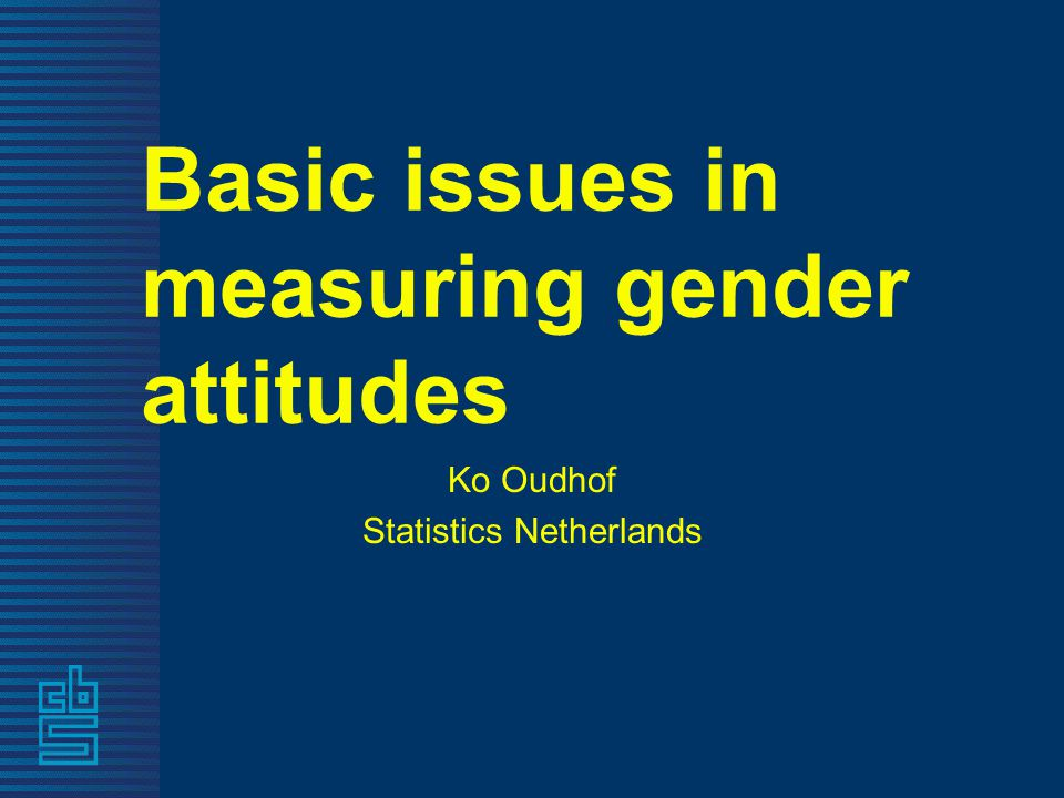 Basic issues in measuring gender attitudes Ko Oudhof Statistics Netherlands