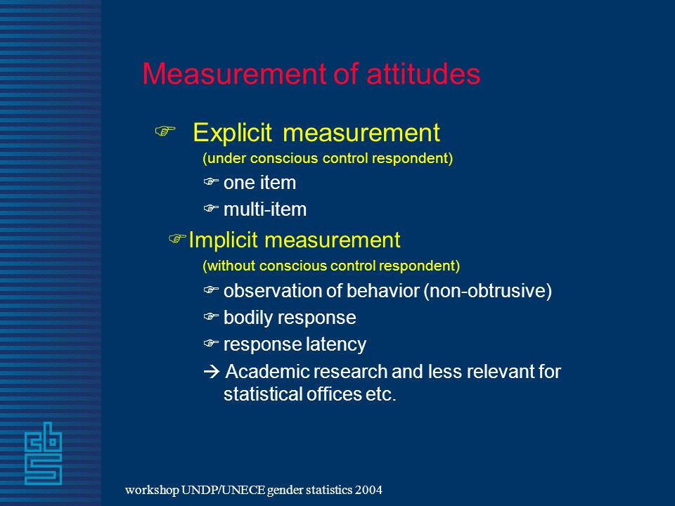 workshop UNDP/UNECE gender statistics 2004 Measurement of attitudes  Explicit measurement (under conscious control respondent)  one item  multi-item  Implicit measurement (without conscious control respondent)  observation of behavior (non-obtrusive)  bodily response  response latency  Academic research and less relevant for statistical offices etc.
