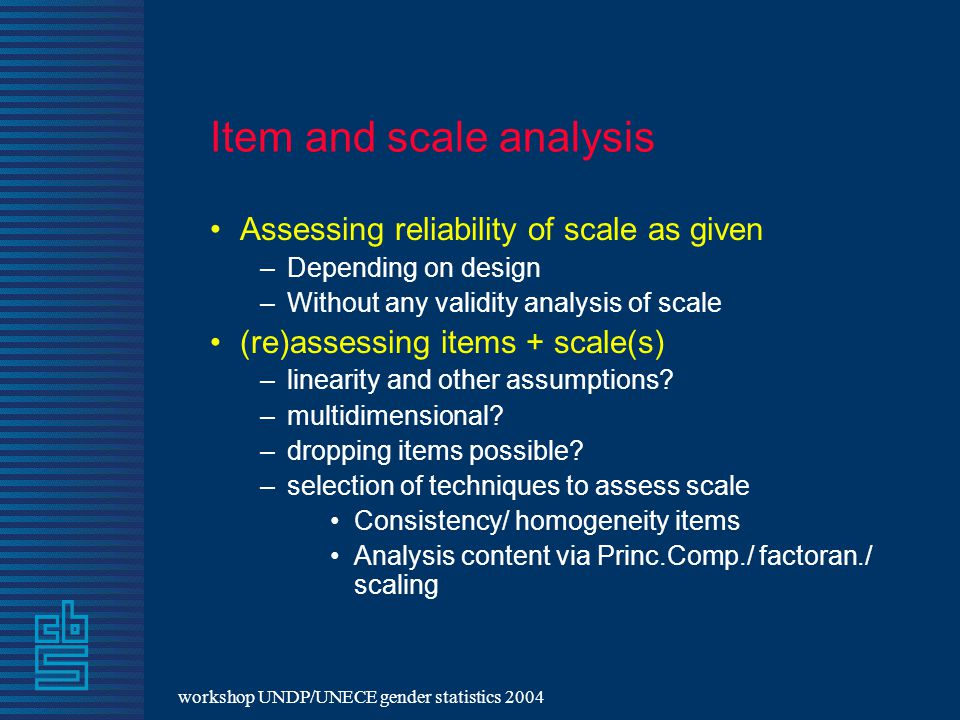 workshop UNDP/UNECE gender statistics 2004 Item and scale analysis Assessing reliability of scale as given – Depending on design – Without any validity analysis of scale (re)assessing items + scale(s) – linearity and other assumptions.