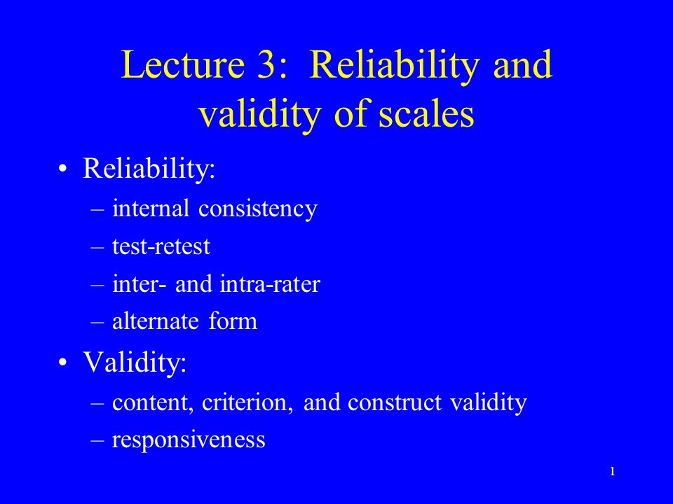 1 Lecture 3: Reliability and validity of scales Reliability: –internal consistency –test-retest –inter- and intra-rater –alternate form Validity: –content, criterion, and construct validity –responsiveness