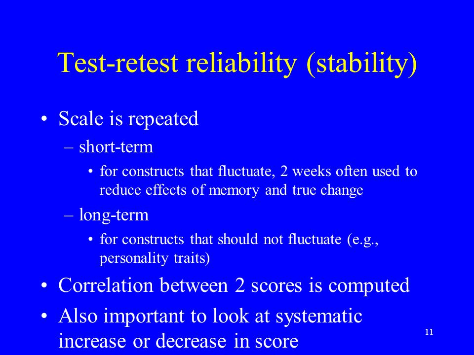 11 Test-retest reliability (stability) Scale is repeated –short-term for constructs that fluctuate, 2 weeks often used to reduce effects of memory and true change –long-term for constructs that should not fluctuate (e.g., personality traits) Correlation between 2 scores is computed Also important to look at systematic increase or decrease in score