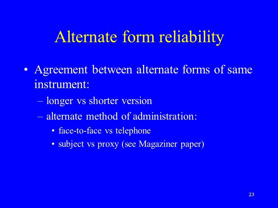 23 Alternate form reliability Agreement between alternate forms of same instrument: –longer vs shorter version –alternate method of administration: face-to-face vs telephone subject vs proxy (see Magaziner paper)