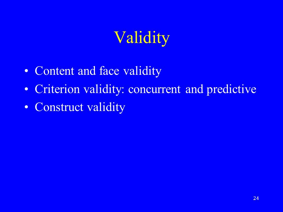 24 Validity Content and face validity Criterion validity: concurrent and predictive Construct validity