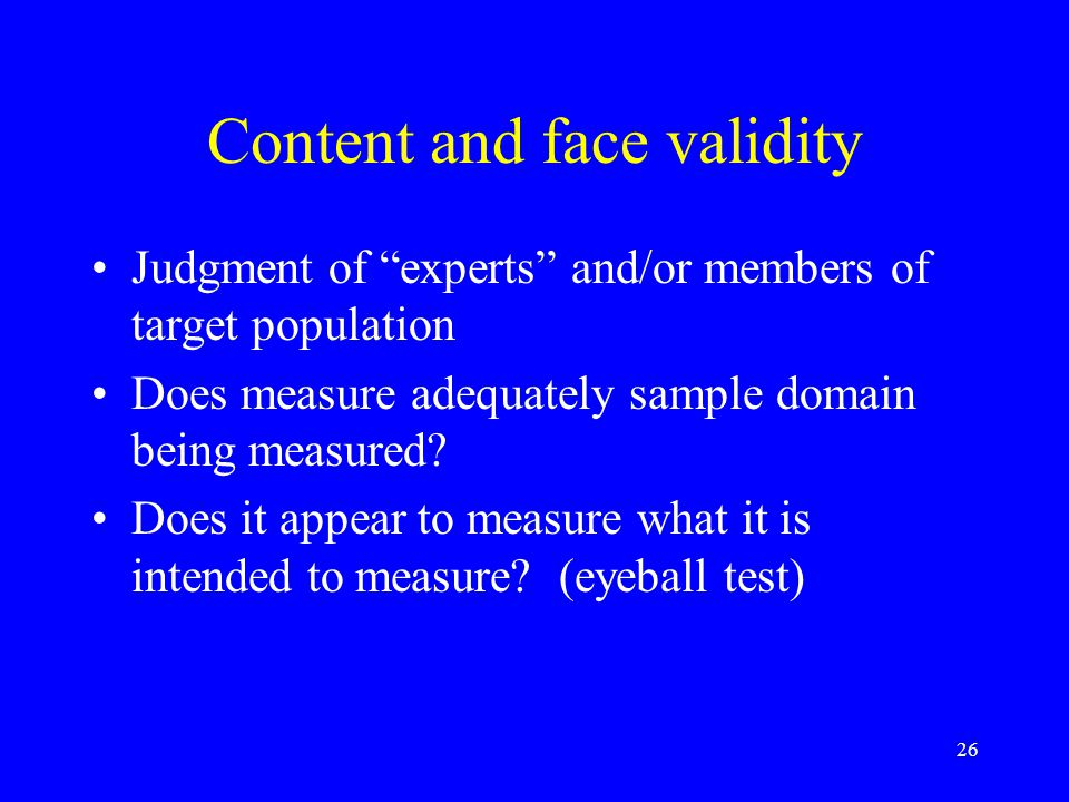 """26 Content and face validity Judgment of """"experts"""" and/or members of target population Does measure adequately sample domain being measured? Does it a"""